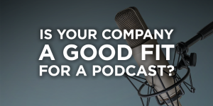 is your company a good fit for a podcast?